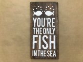 You're The Only Fish Sign  Please Click the image for more information.